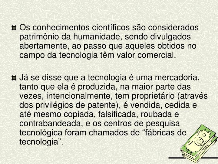 Os conhecimentos científicos são considerados patrimônio da humanidade, sendo divulgados abertamente, ao passo que aqueles obtidos no campo da tecnologia têm valor comercial.