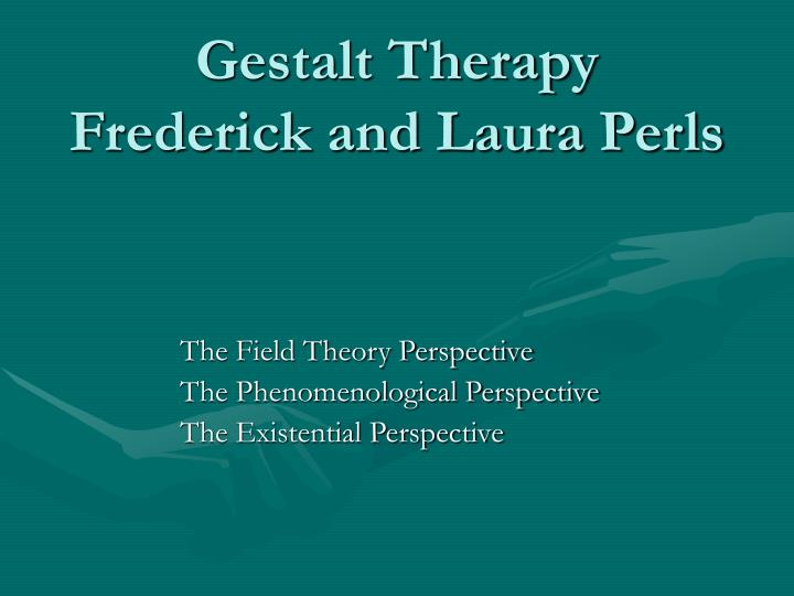 a report on the gestalt therapy and the field theory In gestalt therapy, the therapist and the patient will engage together to a point where they develop a phenomenal field and this in turn becomes the focus of the therapy it focuses on what the patient is feeling at that moment in time and what the patient is thinking at that point of time.