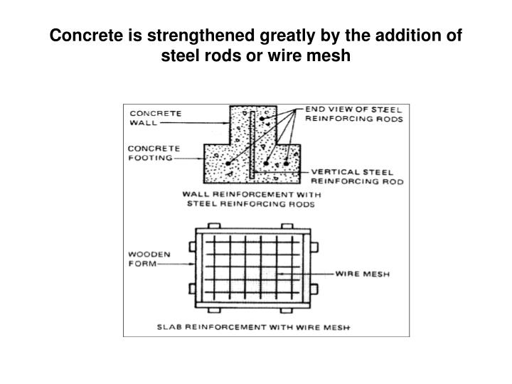 Concrete is strengthened greatly by the addition of steel rods