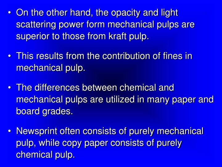 On the other hand, the opacity and light scattering power form mechanical pulps are superior to those from kraft pulp.