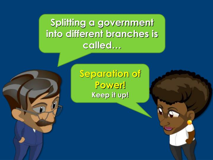 Splitting a government into different branches is called…