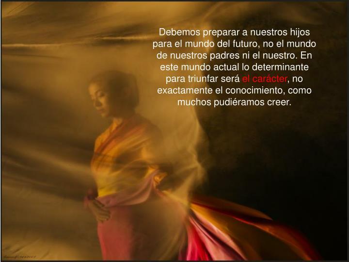 Debemos preparar a nuestros hijos para el mundo del futuro, no el mundo de nuestros padres ni el nue...