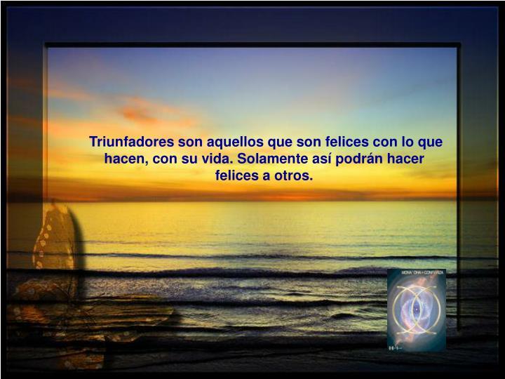 Triunfadores son aquellos que son felices con lo que hacen, con su vida. Solamente así podrán hacer felices a otros.