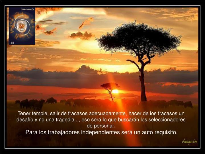 Tener temple, salir de fracasos adecuadamente, hacer de los fracasos un desafío y no una tragedia.....