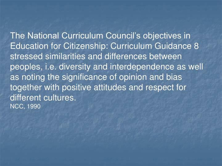 The National Curriculum Council's objectives in Education for Citizenship: Curriculum Guidance 8 stressed similarities and differences between peoples, i.e. diversity and interdependence as well as noting the significance of opinion and bias together with positive attitudes and respect for different cultures.