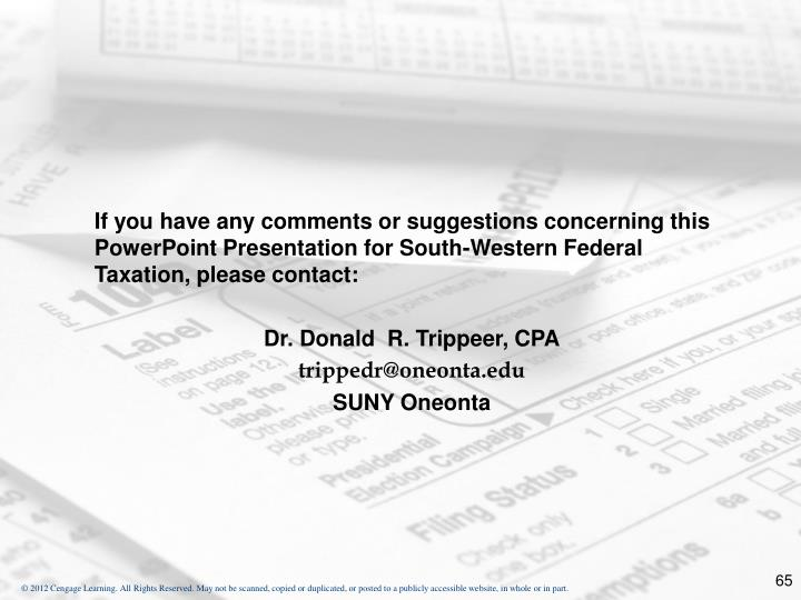 If you have any comments or suggestions concerning this PowerPoint Presentation for South-Western Federal Taxation, please contact: