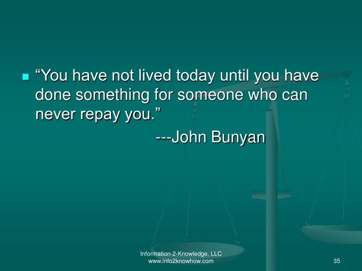 """""""You have not lived today until you have done something for someone who can never repay you."""""""