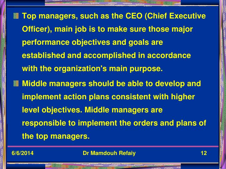 Top managers, such as the CEO (Chief Executive Officer), main job is to make sure those major performance objectives and goals are established and accomplished in accordance with the organization's main purpose.