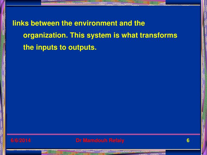 links between the environment and the organization. This system is what transforms the inputs to outputs.
