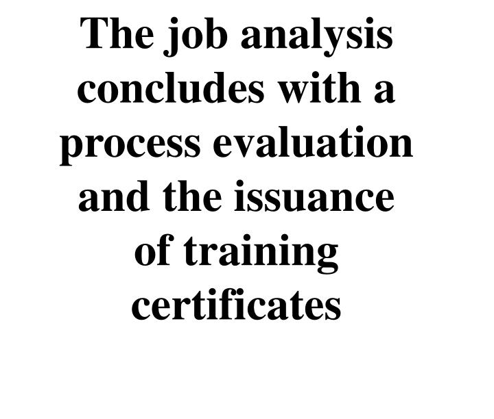 The job analysis concludes with a  process evaluation and the issuance of training certificates
