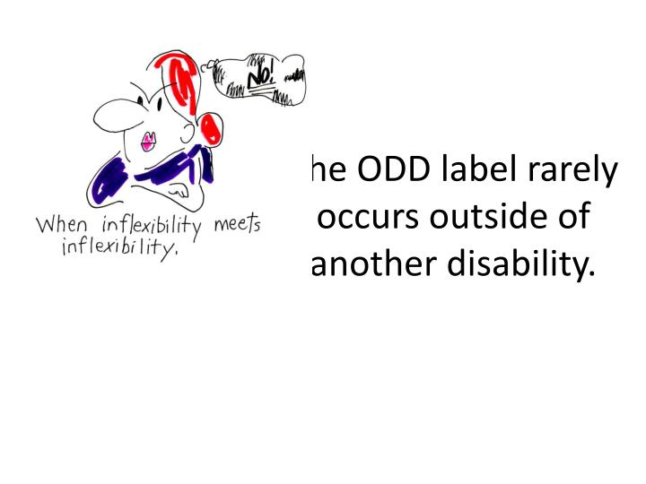 The ODD label rarely occurs outside of another disability.