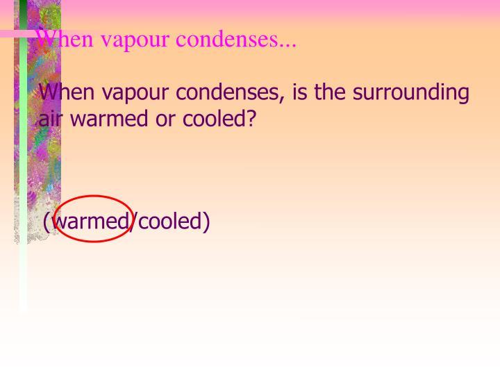 When vapour condenses...