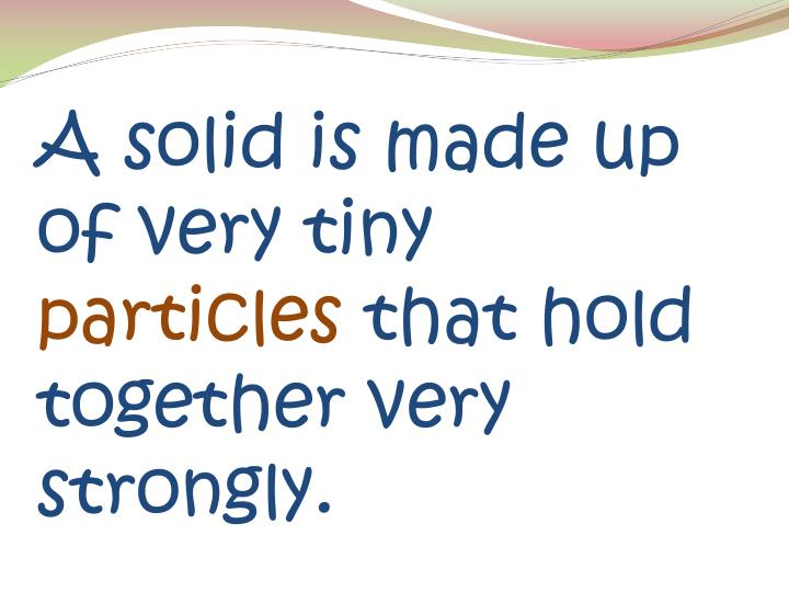 A solid is made up of very tiny particles that hold together very strongly