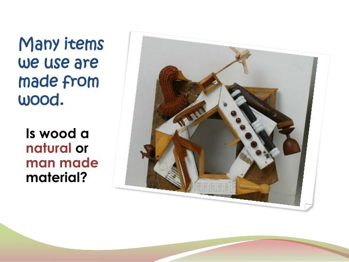 Many items we use are made from wood.