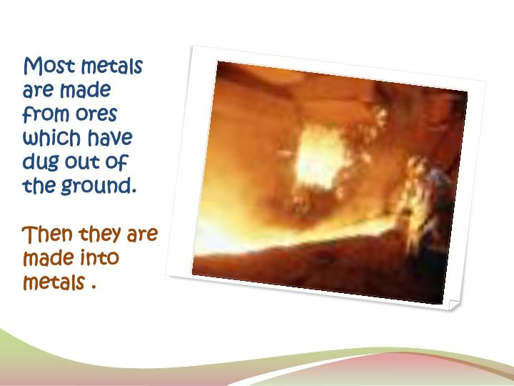 Most metals are made from ores which have dug out of the ground.