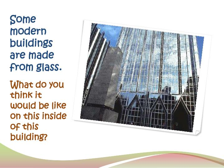 Some modern buildings are made from glass.