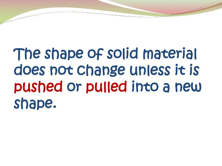 The shape of solid material does not change unless it is