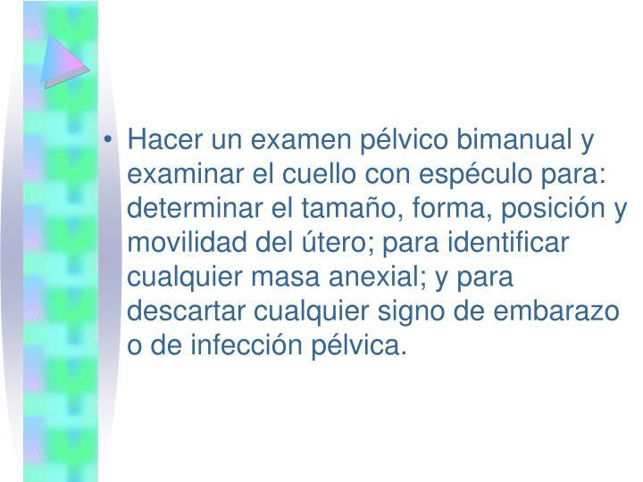 Hacer un examen pélvico bimanual y examinar el cuello con espéculo para: determinar el tamaño, forma, posición y movilidad del útero; para identificar cualquier masa anexial; y para descartar cualquier signo de embarazo o de infección pélvica.