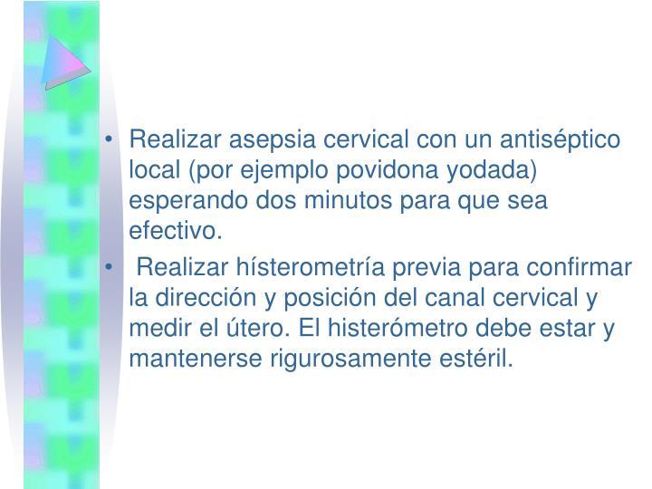 Realizar asepsia cervical con un antiséptico local (por ejemplo povidona yodada) esperando dos minutos para que sea efectivo.