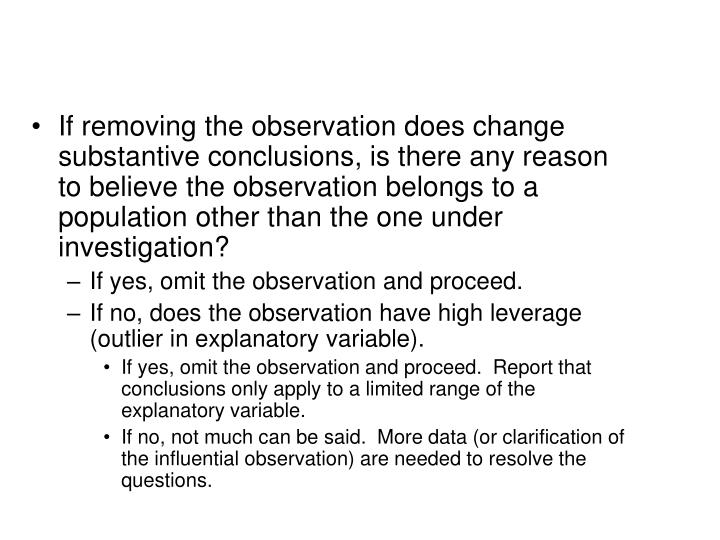 If removing the observation does change substantive conclusions, is there any reason to believe the observation belongs to a population other than the one under investigation?