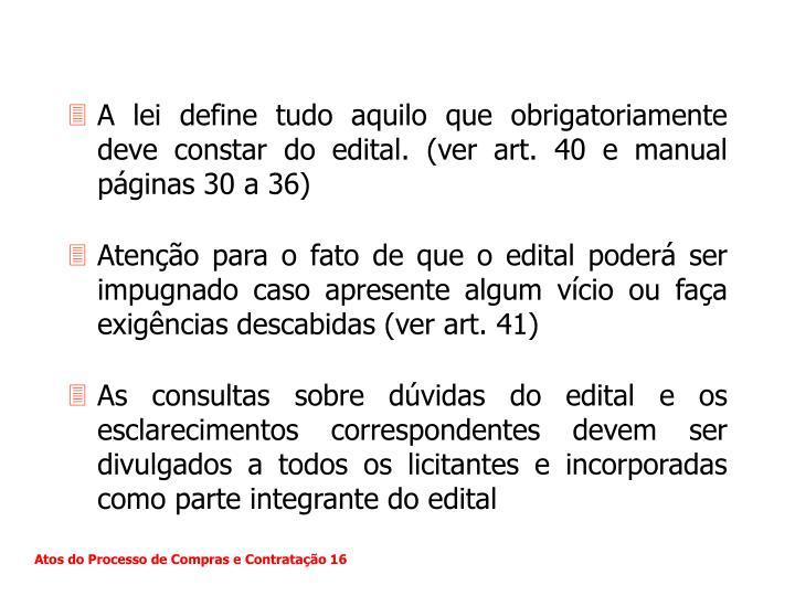 A lei define tudo aquilo que obrigatoriamente deve constar do edital. (ver art. 40 e manual páginas 30 a 36)