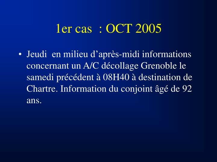 1er cas  : OCT 2005