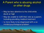a parent who is abusing alcohol or other drugs