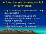 a parent who is abusing alcohol or other drugs1