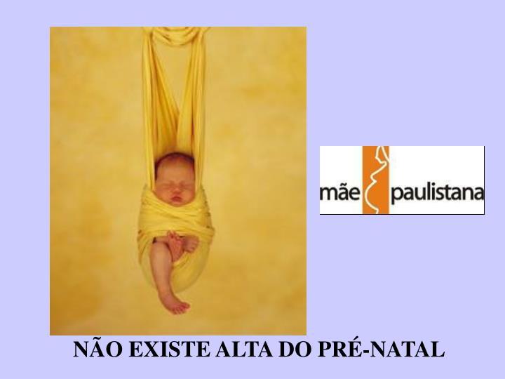 NÃO EXISTE ALTA DO PRÉ-NATAL