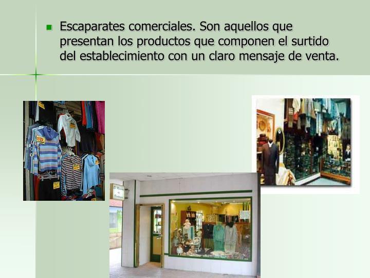 Escaparates comerciales. Son aquellos que presentan los productos que componen el surtido del establecimiento con un claro mensaje de venta.