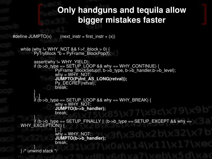 Only handguns and tequila allow bigger mistakes faster