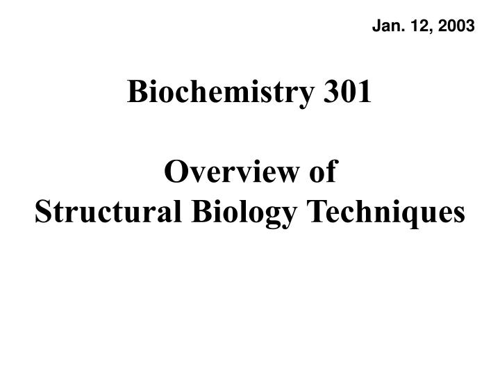 biochemistry 301 overview of structural biology techniques n.