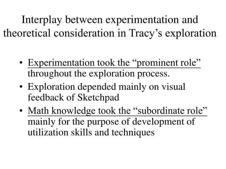 Interplay between experimentation and theoretical consideration in Tracy's exploration