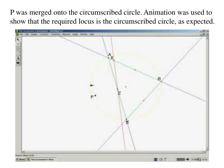 P was merged onto the circumscribed circle. Animation was used to show that the required locus is the circumscribed circle, as expected.