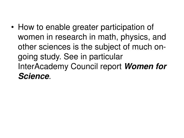 How to enable greater participation of women in research in math, physics, and other sciences is the subject of much on-going study. See in particular InterAcademy Council report