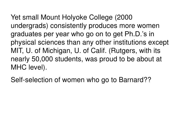 Yet small Mount Holyoke College (2000 undergrads) consistently produces more women graduates per year who go on to get Ph.D.'s in physical sciences than any other institutions except MIT, U. of Michigan, U. of Calif. (Rutgers, with its nearly 50,000 students, was proud to be about at MHC level).