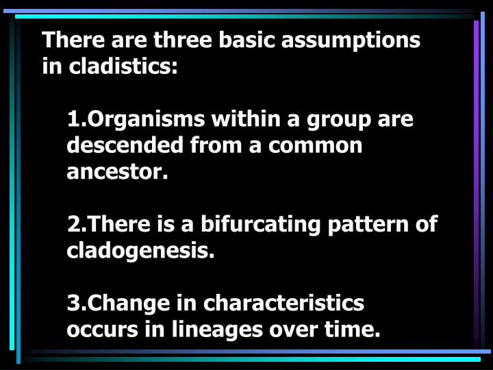 There are three basic assumptions in cladistics: