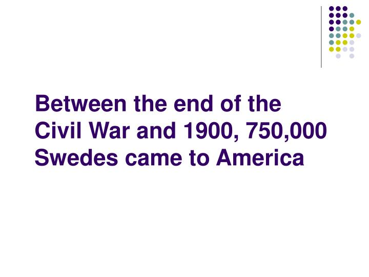 Between the end of the Civil War and 1900, 750,000  Swedes came to America