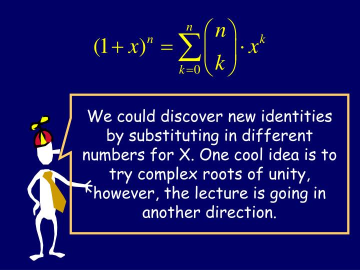 We could discover new identities by substituting in different numbers for X. One cool idea is to try complex roots of unity, however, the lecture is going in another direction.