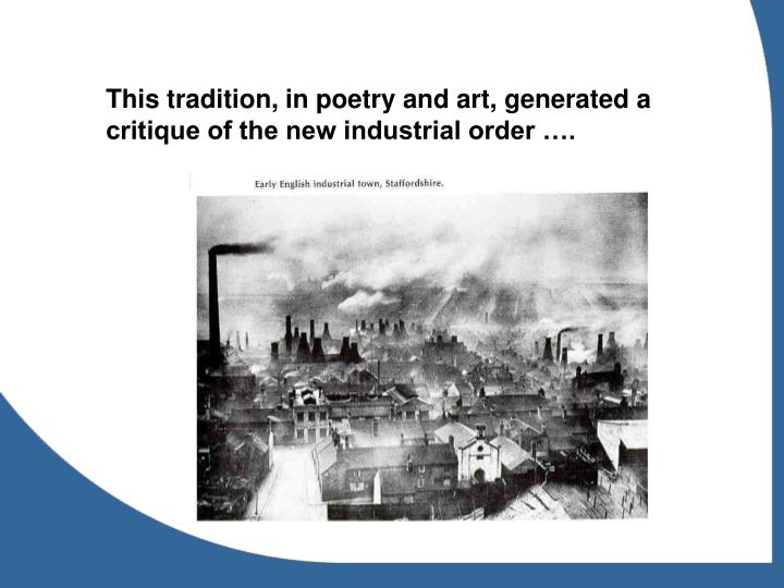 This tradition, in poetry and art, generated a critique of the new industrial order ….