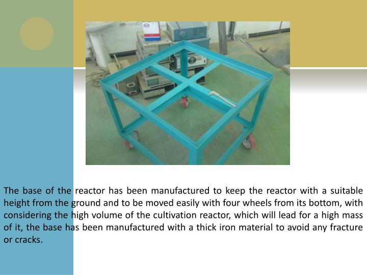 The base of the reactor has been manufactured to keep the reactor with a suitable height from the ground and to be moved easily with four wheels from its bottom, with considering the high volume of the cultivation reactor, which will lead for a high mass of it, the base has been manufactured with a thick iron material to avoid any fracture or cracks.