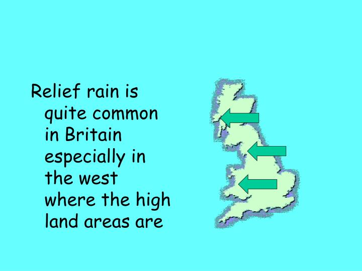 Relief rain is quite common in Britain especially in the west where the high land areas are