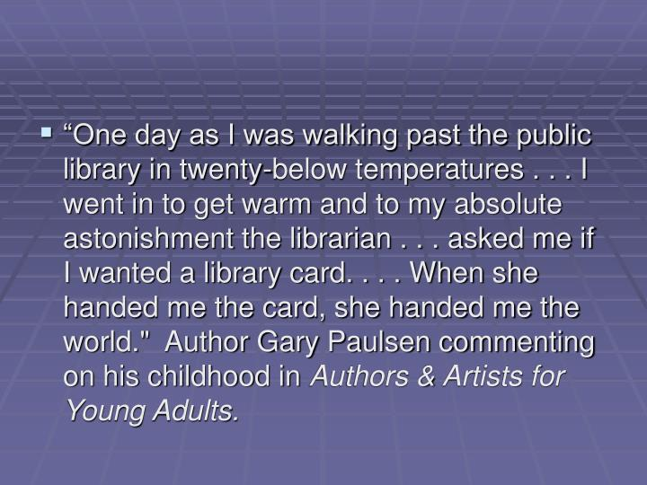 """One day as I was walking past the public library in twenty-below temperatures . . . I went in to get warm and to my absolute astonishment the librarian . . . asked me if I wanted a library card. . . . When she handed me the card, she handed me the world.""  Author Gary Paulsen commenting on his childhood in"