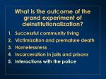 what is the outcome of the grand experiment of deinstitutionalization4