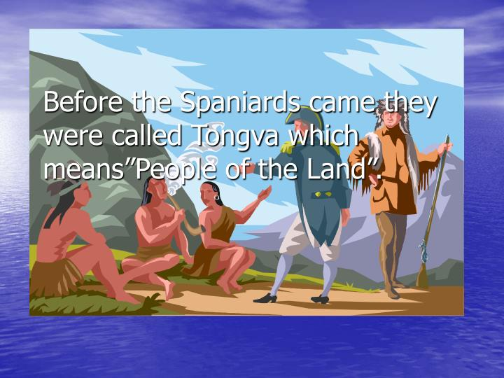 """Before the Spaniards came they were called Tongva which means""""People of the Land""""."""
