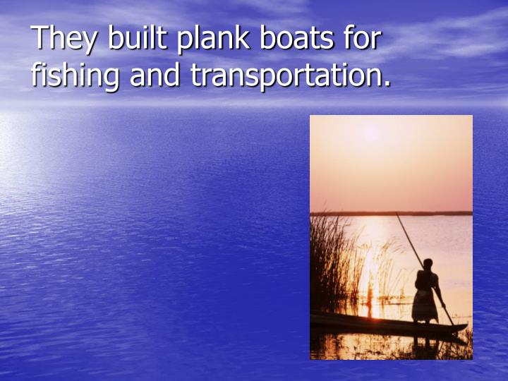 They built plank boats for fishing and transportation.