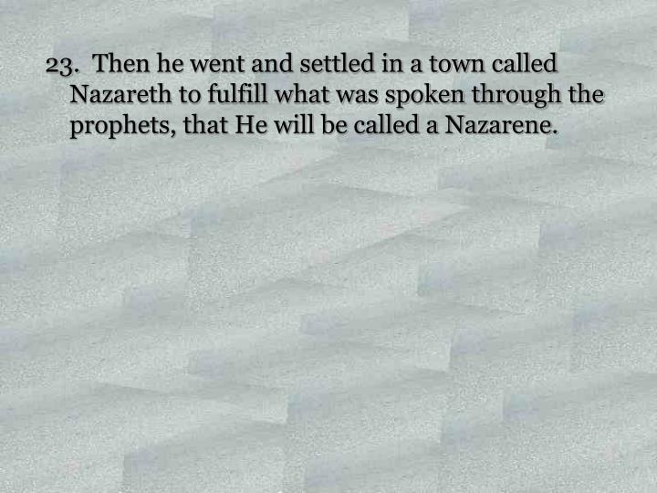 Then he went and settled in a town called Nazareth to fulfill what was spoken through the prophets, that He will be called a Nazarene.