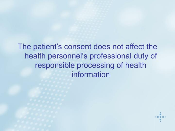 The patient's consent does not affect the health personnel's professional duty of responsible processing of health information