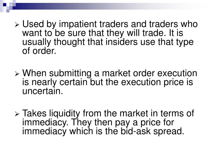 Used by impatient traders and traders who want to be sure that they will trade. It is usually thought that insiders use that type of order.