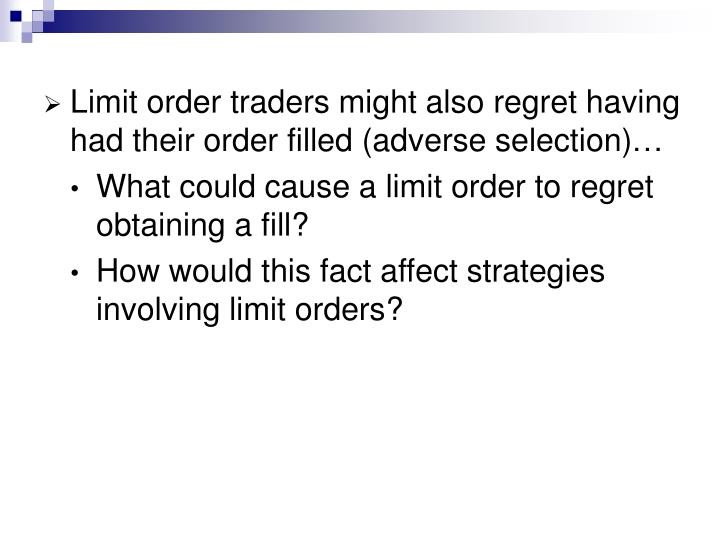 Limit order traders might also regret having had their order filled (adverse selection)…